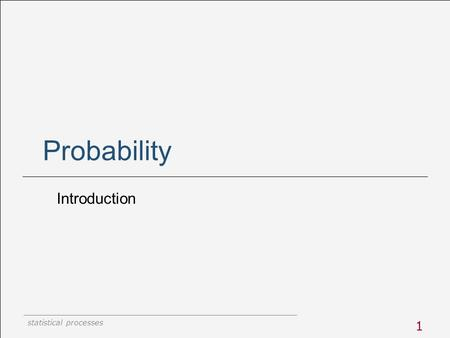 Statistical processes 1 Probability Introduction.