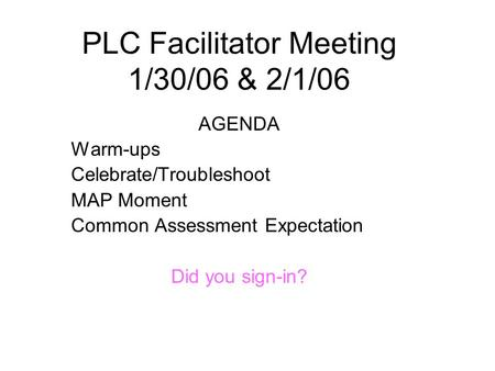 PLC Facilitator Meeting 1/30/06 & 2/1/06 AGENDA Warm-ups Celebrate/Troubleshoot MAP Moment Common Assessment Expectation Did you sign-in?