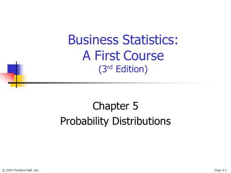 © 2003 Prentice-Hall, Inc.Chap 5-1 Business Statistics: A First Course (3 rd Edition) Chapter 5 Probability Distributions.