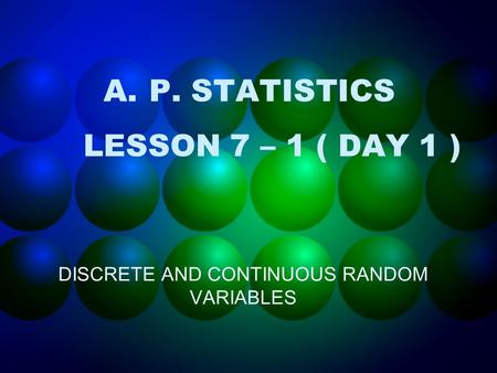 A.P. STATISTICS LESSON 7 – 1 ( DAY 1 ) DISCRETE AND CONTINUOUS RANDOM VARIABLES.