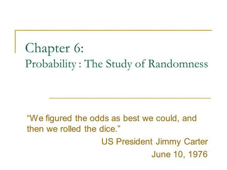 "Chapter 6: Probability : The Study of Randomness ""We figured the odds as best we could, and then we rolled the dice."" US President Jimmy Carter June 10,"