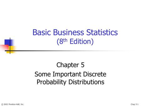 © 2002 Prentice-Hall, Inc.Chap 5-1 Basic Business Statistics (8 th Edition) Chapter 5 Some Important Discrete Probability Distributions.