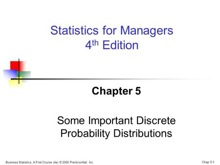 Business Statistics, A First Course (4e) © 2006 Prentice-Hall, Inc. Chap 5-1 Chapter 5 Some Important Discrete Probability Distributions Statistics for.