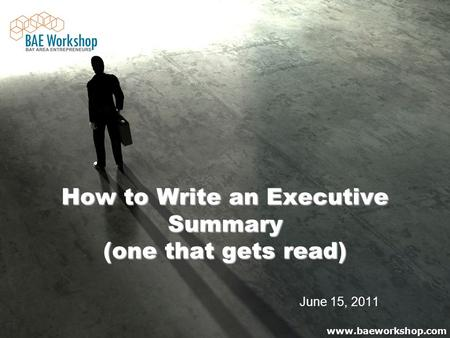 Www.baeworkshop.com How to Write an Executive Summary (one that gets read) How to Write an Executive Summary (one that gets read) June 15, 2011.