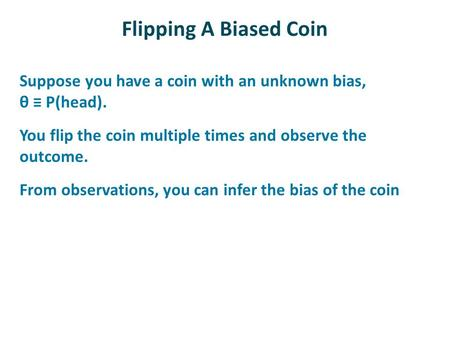Flipping A Biased Coin Suppose you have a coin with an unknown bias, θ ≡ P(head). You flip the coin multiple times and observe the outcome. From observations,