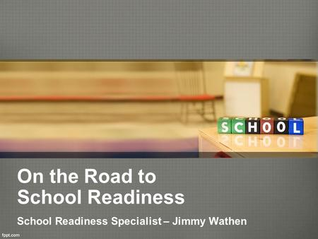 On the Road to School Readiness School Readiness Specialist – Jimmy Wathen.