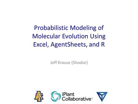Probabilistic Modeling of Molecular Evolution Using Excel, AgentSheets, and R Jeff Krause (Shodor)