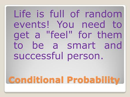 Conditional Probability Life is full of random events! You need to get a feel for them to be a smart and successful person.