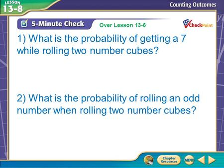 Over Lesson 13–7 1) What is the probability of getting a 7 while rolling two number cubes? 2) What is the probability of rolling an odd number when rolling.