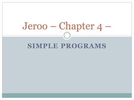 SIMPLE PROGRAMS Jeroo – Chapter 4 –. Basic Concepts Jeroo (Java/C++/object-oriented) programing style is case-sensative. Be consistent in coding Logic.