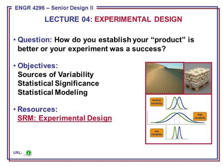 "ENGR 4296 – Senior Design II Question: How do you establish your ""product"" is better or your experiment was a success? Objectives: Sources of Variability."