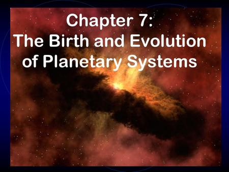 Chapter 7: The Birth and Evolution of Planetary Systems.