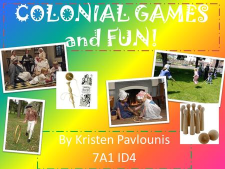 COLONIAL GAMES and FUN! By Kristen Pavlounis 7A1 ID4.
