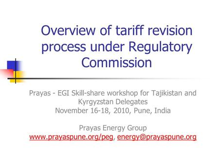 Overview of tariff revision process under Regulatory Commission Prayas - EGI Skill-share workshop for Tajikistan and Kyrgyzstan Delegates November 16-18,