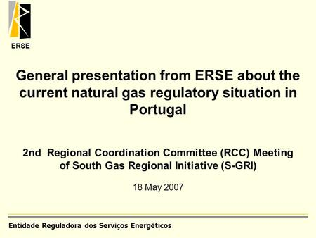 ERSE General presentation from ERSE about the current natural gas regulatory situation in Portugal 2nd Regional Coordination Committee (RCC) Meeting of.
