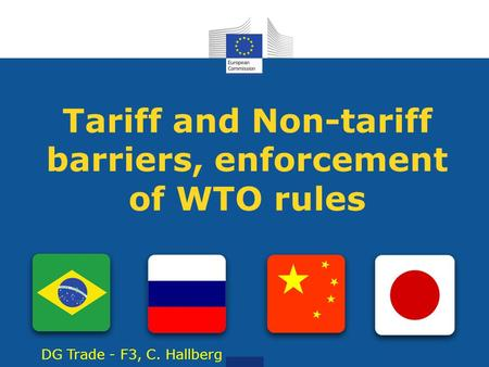 Tariff and Non-tariff barriers, enforcement of WTO rules DG Trade - F3, C. Hallberg.