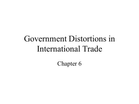 Government Distortions in International Trade Chapter 6.