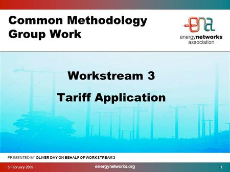 5 February 2009 energynetworks.org 1 Common Methodology Group Work PRESENTED BY OLIVER DAY ON BEHALF OF WORKSTREAM 3 Workstream 3 Tariff Application.
