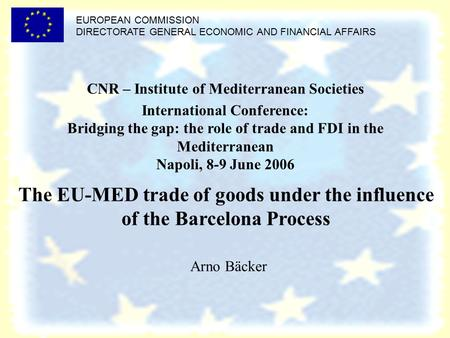 EUROPEAN COMMISSION DIRECTORATE GENERAL ECONOMIC AND FINANCIAL AFFAIRS The EU-MED trade of goods under the influence of the Barcelona Process Arno Bäcker.