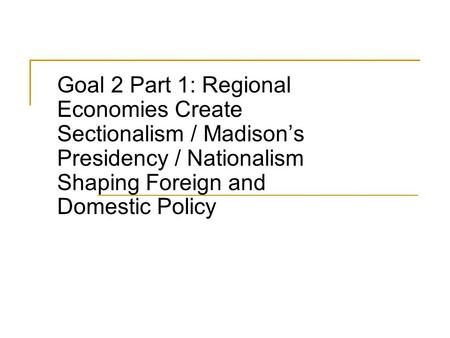 Goal 2 Part 1: Regional Economies Create Sectionalism / Madison's Presidency / Nationalism Shaping Foreign and Domestic Policy.
