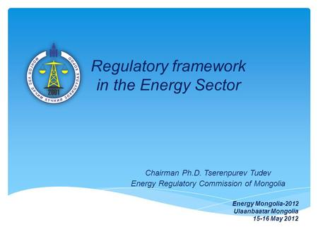 Regulatory framework in the Energy Sector Chairman Ph.D. Tserenpurev Tudev Energy Regulatory Commission of Mongolia Energy Mongolia-2012 Ulaanbaatar Mongolia.