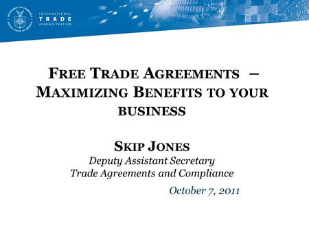 F REE T RADE A GREEMENTS – M AXIMIZING B ENEFITS TO YOUR BUSINESS S KIP J ONES Deputy Assistant Secretary Trade Agreements and Compliance October 7, 2011.