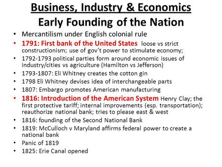 Business, Industry & Economics Early Founding of the Nation Mercantilism under English colonial rule 1791: First bank of the United States loose vs strict.