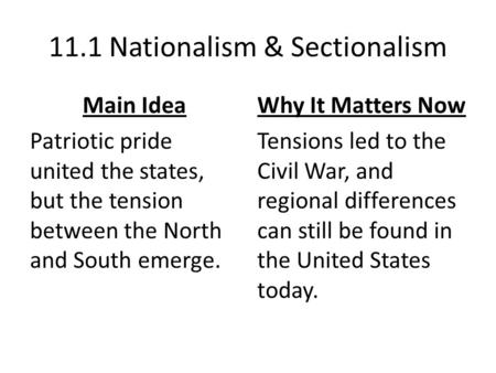 11.1 Nationalism & Sectionalism Main Idea Patriotic pride united the states, but the tension between the North and South emerge. Why It Matters Now Tensions.