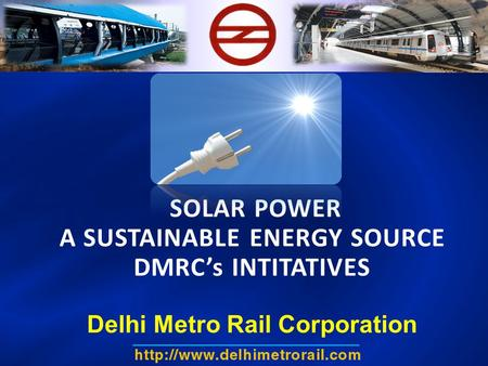 <strong>SOLAR</strong> <strong>POWER</strong> A SUSTAINABLE ENERGY SOURCE DMRC's INTITATIVES Delhi Metro Rail Corporation.