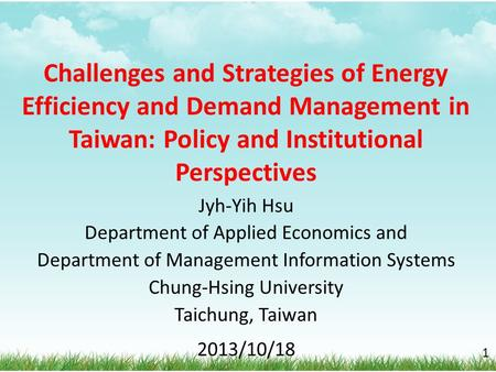 Challenges and Strategies of <strong>Energy</strong> Efficiency and Demand <strong>Management</strong> in Taiwan: Policy and Institutional Perspectives Jyh-Yih Hsu Department of Applied.