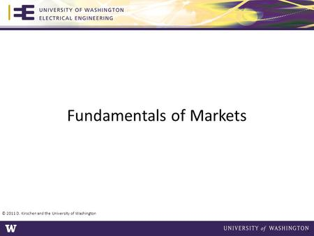 Fundamentals of Markets © 2011 D. Kirschen and the University of Washington 1.