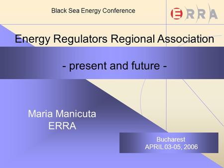 Energy Regulators Regional Association - present and future - Maria Manicuta ERRA Bucharest APRIL 03-05, 2006 Black Sea Energy Conference.