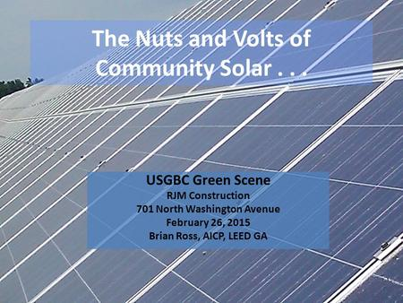 The Nuts and Volts of Community Solar... USGBC Green Scene RJM Construction 701 North Washington Avenue February 26, 2015 Brian Ross, AICP, LEED GA.
