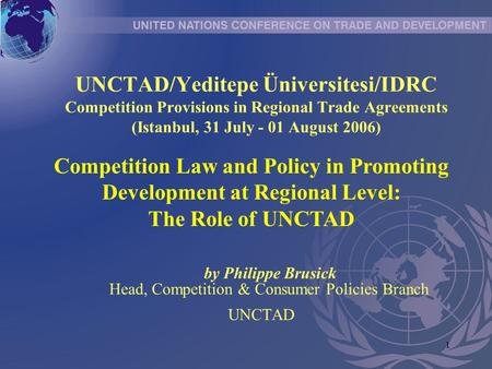 1 UNCTAD/Yeditepe Üniversitesi/IDRC Competition Provisions in Regional Trade Agreements (Istanbul, 31 July - 01 August 2006) by Philippe Brusick Head,