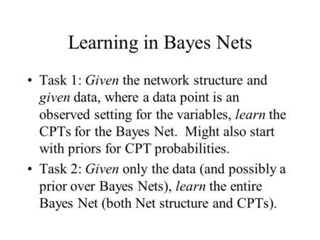 Learning in Bayes Nets Task 1: Given the network structure and given data, where a data point is an observed setting for the variables, learn the CPTs.