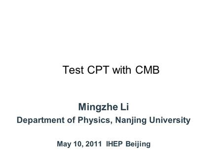 Test CPT with CMB Mingzhe Li Department of Physics, Nanjing University May 10, 2011 IHEP Beijing.