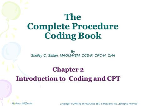 The Complete Procedure Coding Book By Shelley C. Safian, MAOM/HSM, CCS-P, CPC-H, CHA Chapter 2 Introduction to Coding and CPT Copyright © 2009 by The McGraw-Hill.