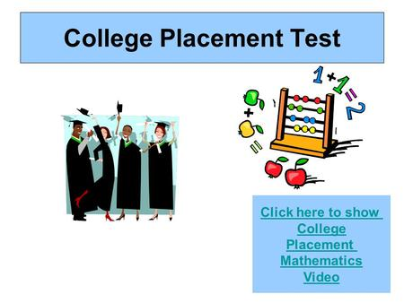 College Placement Test Click here to show College Placement Mathematics Video.