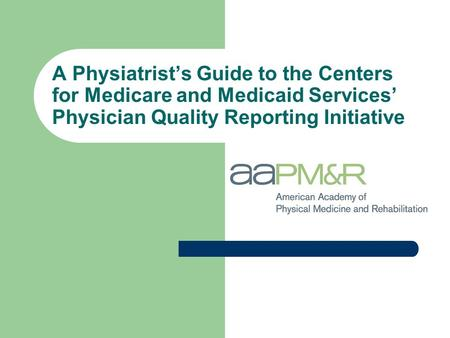 A Physiatrist's Guide to the Centers for Medicare and Medicaid Services' Physician Quality Reporting Initiative.