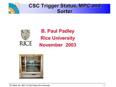 CPT Week, Nov 2003, B. Paul Padley, Rice University1 CSC Trigger Status, MPC and Sorter B. Paul Padley Rice University November 2003.