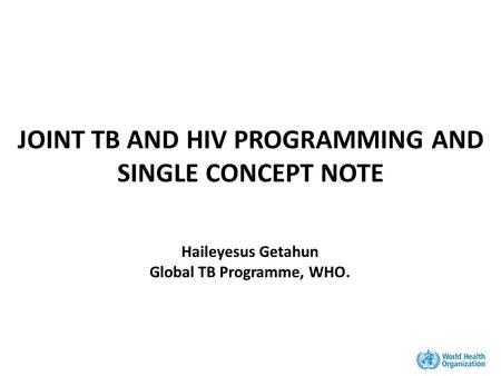 JOINT TB AND HIV PROGRAMMING AND SINGLE CONCEPT NOTE Haileyesus Getahun Global TB Programme, WHO.