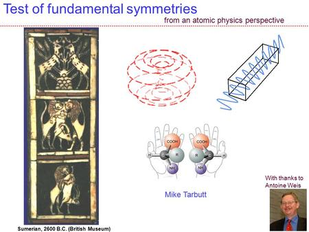 1 Test of fundamental symmetries Sumerian, 2600 B.C. (British Museum) With thanks to Antoine Weis from an atomic physics perspective Mike Tarbutt.