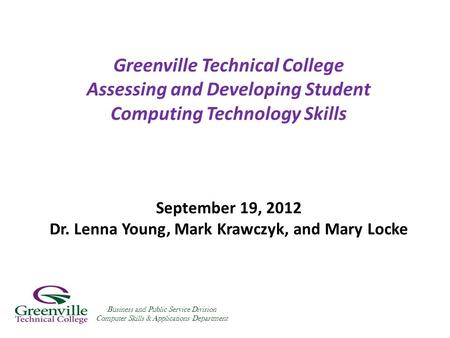 Greenville Technical College Assessing and Developing Student Computing Technology Skills September 19, 2012 Dr. Lenna Young, Mark Krawczyk, and Mary Locke.