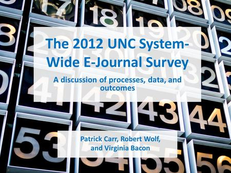 The 2012 UNC System- Wide E-Journal Survey Patrick Carr, Robert Wolf, and Virginia <strong>Bacon</strong> A discussion of processes, data, and outcomes.