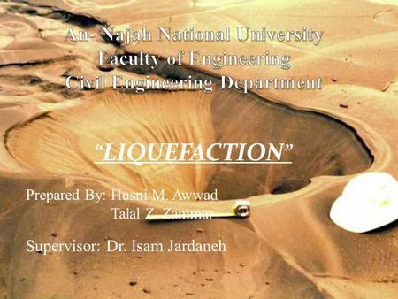 """LIQUEFACTION"" Prepared By: Husni M. Awwad Talal Z. Zammar"