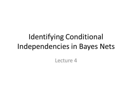 Identifying Conditional Independencies in Bayes Nets Lecture 4.