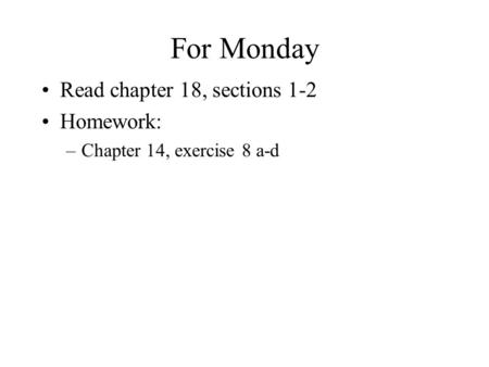 For Monday Read chapter 18, sections 1-2 Homework: –Chapter 14, exercise 8 a-d.