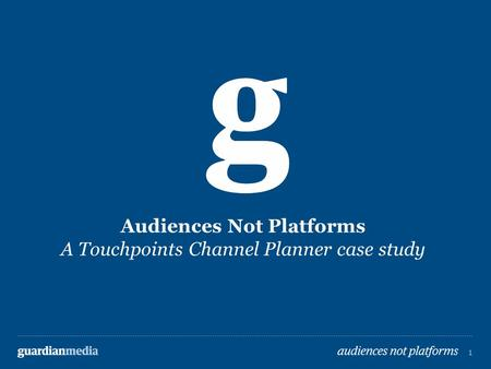 1 guardianmedia audiences not platforms 1 1 Audiences Not Platforms A Touchpoints Channel Planner case study.