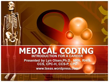 MEDICAL CODING INTRODUCTION FOR A CAREER Presented by Lyn Olsen,Ph.D., MPA, RHIT, CCS, CPC-H, CCS-P, CPC www.tseas.wordpress.com.
