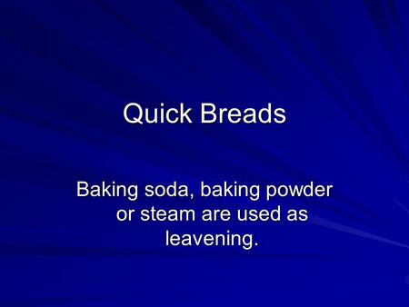 Quick Breads Baking soda, baking powder or steam are used as leavening.